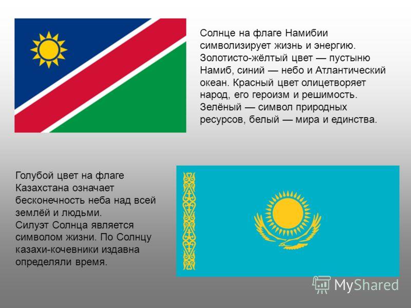 Солнце на флаге Намибии символизирует жизнь и энергию. Золотисто-жёлтый цвет пустыню Намиб, синий небо и Атлантический океан. Красный цвет олицетворяет народ, его героизм и решимость. Зелёный символ природных ресурсов, белый мира и единства. Голубой