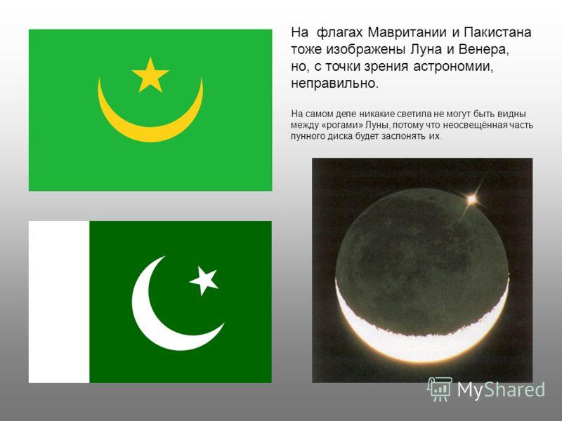 На флагах Мавритании и Пакистана тоже изображены Луна и Венера, но, с точки зрения астрономии, неправильно. На самом деле никакие светила не могут быть видны между «рогами» Луны, потому что неосвещённая часть лунного диска будет заслонять их.