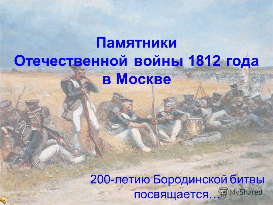 Памятники Отечественной войны 1812 года в Москве 200-летию Бородинской битвы посвящается…