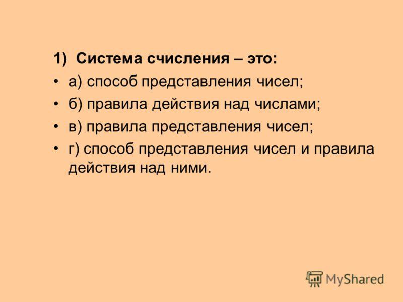 1) Система счисления – это: а) способ представления чисел; б) правила действия над числами; в) правила представления чисел; г) способ представления чисел и правила действия над ними.