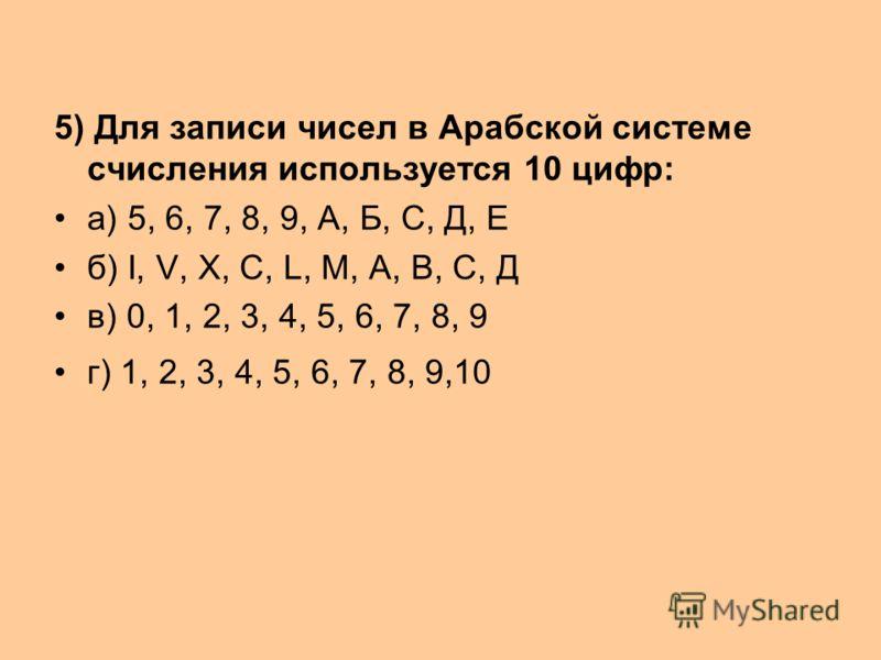 5) Для записи чисел в Арабской системе счисления используется 10 цифр: а) 5, 6, 7, 8, 9, А, Б, С, Д, Е б) I, V, X, C, L, M, A, B, С, Д в) 0, 1, 2, 3, 4, 5, 6, 7, 8, 9 г) 1, 2, 3, 4, 5, 6, 7, 8, 9,10