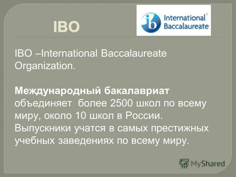 IBO IBO –International Вaccalaurеate Organization. Международный бакалавриат объединяет более 2500 школ по всему миру, около 10 школ в России. Выпускники учатся в самых престижных учебных заведениях по всему миру.