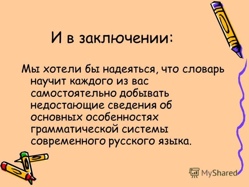 И в заключении: Мы хотели бы надеяться, что словарь научит каждого из вас самостоятельно добывать недостающие сведения об основных особенностях грамматической системы современного русского языка.