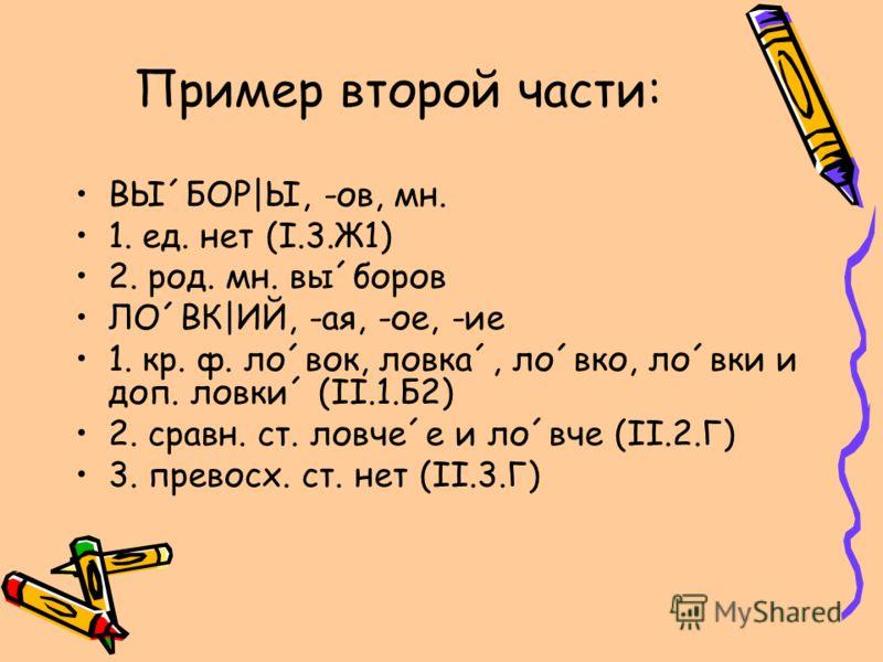 Пример второй части: ВЫ´БОР|Ы, -ов, мн. 1. ед. нет (I.3.Ж1) 2. род. мн. вы´боров ЛО´ВК|ИЙ, -ая, -ое, -ие 1. кр. ф. ло´вок, ловка´, ло´вко, ло´вки и доп. ловки´ (II.1.Б2) 2. сравн. ст. ловче´е и ло´вче (II.2.Г) 3. превосх. ст. нет (II.3.Г)