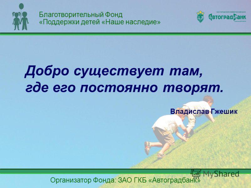 Организатор Фонда: ЗАО ГКБ «Автоградбанк» Добро существует там, где его постоянно творят. Владислав Гжешик Благотворительный Фонд «Поддержки детей «Наше наследие»