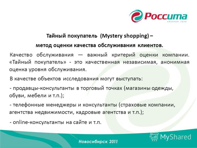 Тайный покупатель (Mystery shopping) – метод оценки качества обслуживания клиентов. Качество обслуживания важный критерий оценки компании. «Тайный покупатель» - это качественная независимая, анонимная оценка уровня обслуживания. В качестве объектов и