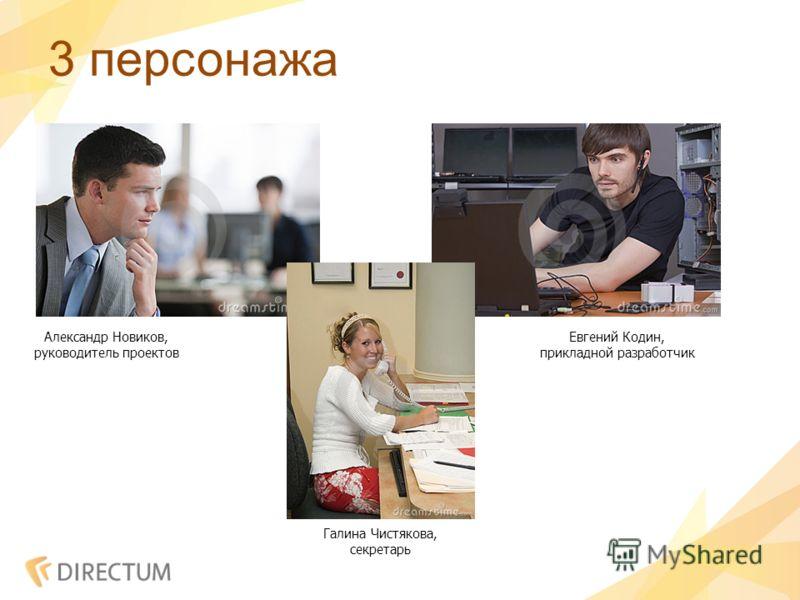 3 персонажа Александр Новиков, руководитель проектов Евгений Кодин, прикладной разработчик Галина Чистякова, секретарь
