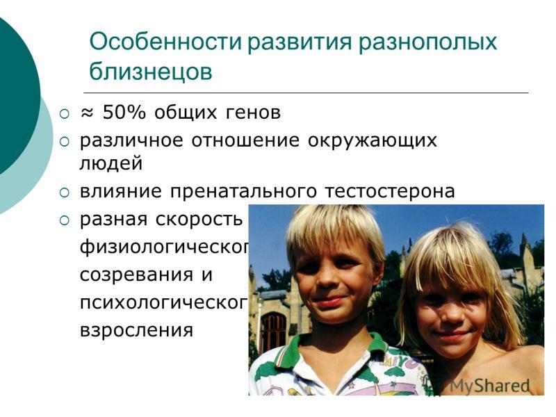 Особенности развития разнополых близнецов 50% общих генов различное отношение окружающих людей влияние пренатального тестостерона разная скорость физиологического созревания и психологического взросления