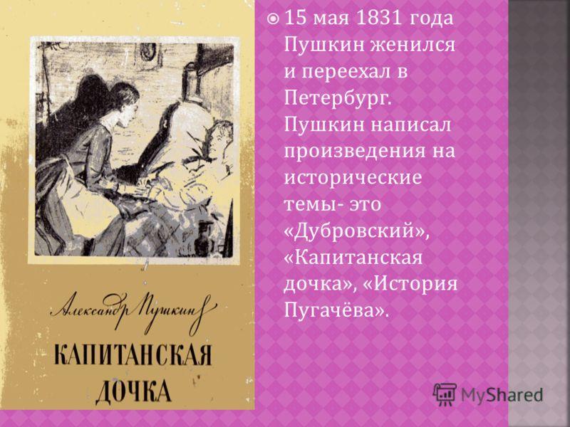 15 мая 1831 года Пушкин женился и переехал в Петербург. Пушкин написал произведения на исторические темы - это « Дубровский », « Капитанская дочка », « История Пугачёва ».