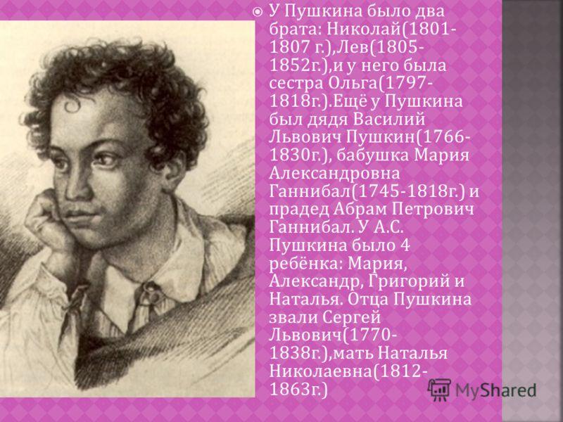 У Пушкина было два брата : Николай (1801- 1807 г.), Лев (1805- 1852 г.), и у него была сестра Ольга (1797- 1818 г.). Ещё у Пушкина был дядя Василий Львович Пушкин (1766- 1830 г.), бабушка Мария Александровна Ганнибал (1745-1818 г.) и прадед Абрам Пет
