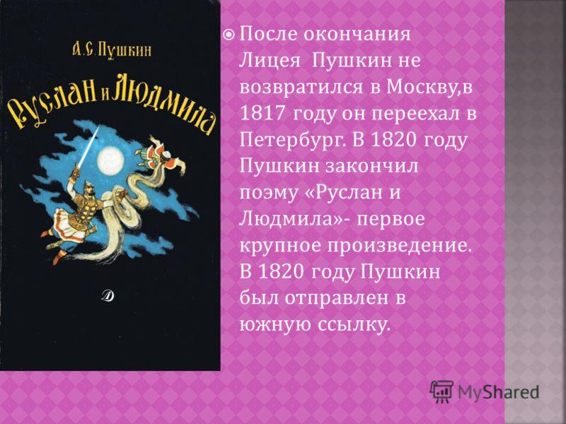После окончания Лицея Пушкин не возвратился в Москву, в 1817 году он переехал в Петербург. В 1820 году Пушкин закончил поэму « Руслан и Людмила »- первое крупное произведение. В 1820 году Пушкин был отправлен в южную ссылку.