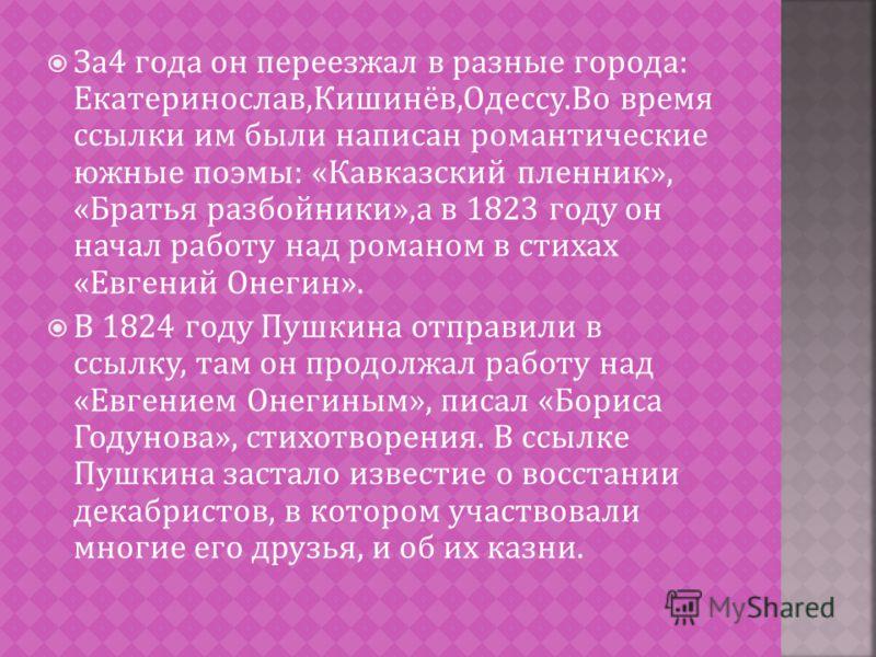 За 4 года он переезжал в разные города : Екатеринослав, Кишинёв, Одессу. Во время ссылки им были написан романтические южные поэмы : « Кавказский пленник », « Братья разбойники », а в 1823 году он начал работу над романом в стихах « Евгений Онегин ».