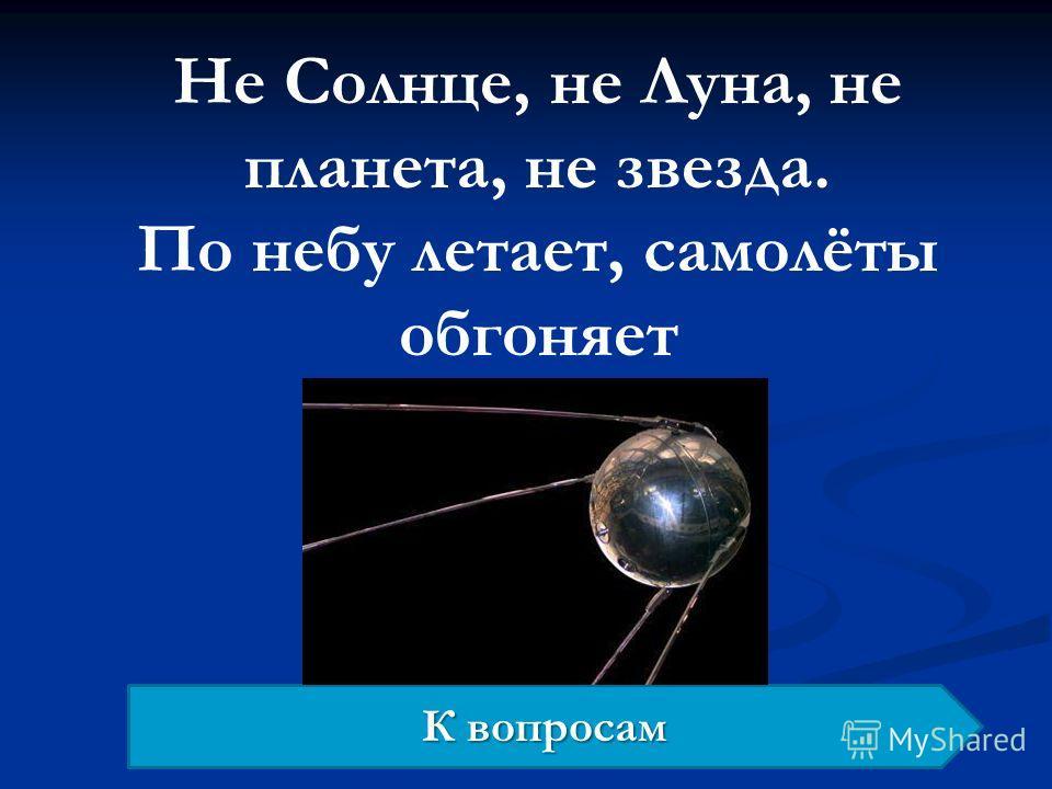 Не Солнце, не Луна, не планета, не звезда. По небу летает, самолёты обгоняет К вопросам К вопросам
