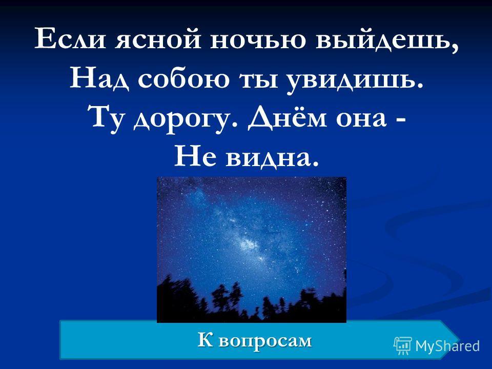Если ясной ночью выйдешь, Над собою ты увидишь. Ту дорогу. Днём она - Не видна. К вопросам К вопросам
