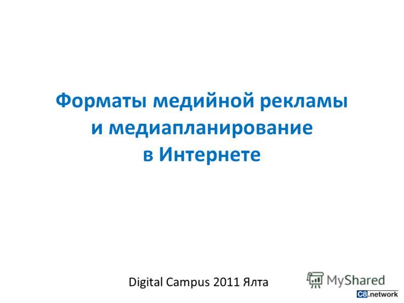 Форматы медийной рекламы и медиапланирование в Интернете Digital Campus 2011 Ялта