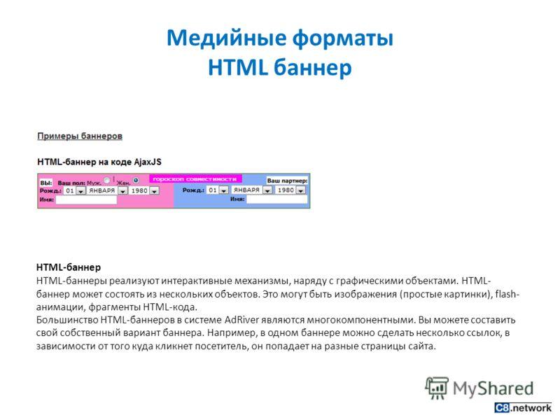 Медийные форматы HTML баннер HTML-баннер HTML-баннеры реализуют интерактивные механизмы, наряду с графическими объектами. HTML- баннер может состоять из нескольких объектов. Это могут быть изображения (простые картинки), flash- анимации, фрагменты HT