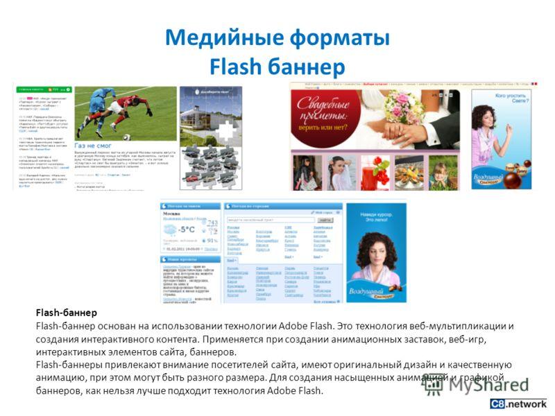 Медийные форматы Flash баннер Flash-баннер Flash-баннер основан на использовании технологии Adobe Flash. Это технология веб-мультипликации и создания интерактивного контента. Применяется при создании анимационных заставок, веб-игр, интерактивных элем