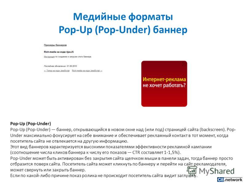 Медийные форматы Pop-Up (Pop-Under) баннер Pop-Up (Pop-Under) Pop-Up (Pop-Under) баннер, открывающийся в новом окне над (или под) страницей сайта (backscreen). Pop- Under максимально фокусирует на себе внимание и обеспечивает рекламный контакт в тот