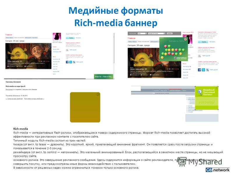 Медийные форматы Rich-media баннер Rich-media Rich-media интерактивные flash-ролики, отображающиеся поверх содержимого страницы. Формат Rich-media позволяет достигать высокой эффективности при рекламном контакте с посетителем сайта. Типичный модуль R