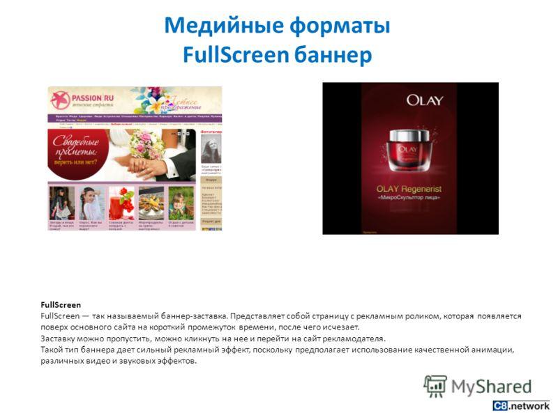 Медийные форматы FullScreen баннер FullScreen FullScreen так называемый баннер-заставка. Представляет собой страницу с рекламным роликом, которая появляется поверх основного сайта на короткий промежуток времени, после чего исчезает. Заставку можно пр