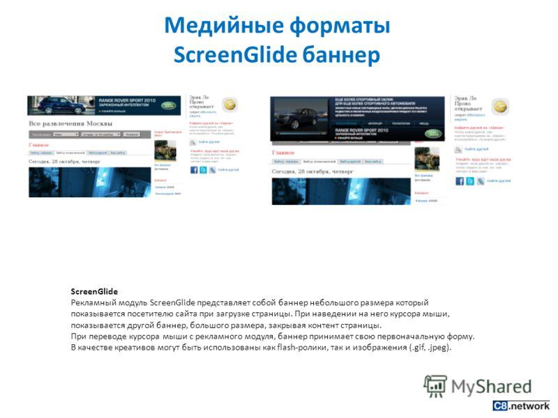 Медийные форматы ScreenGlide баннер ScreenGlide Рекламный модуль ScreenGlide представляет собой баннер небольшого размера который показывается посетителю сайта при загрузке страницы. При наведении на него курсора мыши, показывается другой баннер, бол