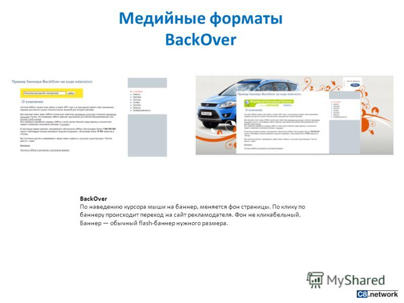 Медийные форматы BackOver BackOver По наведению курсора мыши на баннер, меняется фон страницы. По клику по баннеру происходит переход на сайт рекламодателя. Фон не кликабельный. Баннер обычный flash-баннер нужного размера.