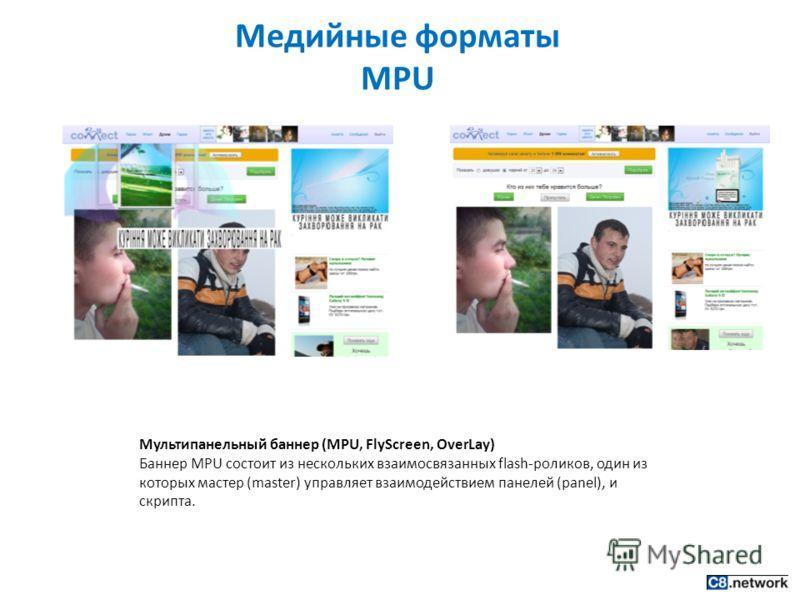 Медийные форматы MPU Мультипанельный баннер (MPU, FlyScreen, OverLay) Баннер MPU состоит из нескольких взаимосвязанных flash-роликов, один из которых мастер (master) управляет взаимодействием панелей (panel), и скрипта.