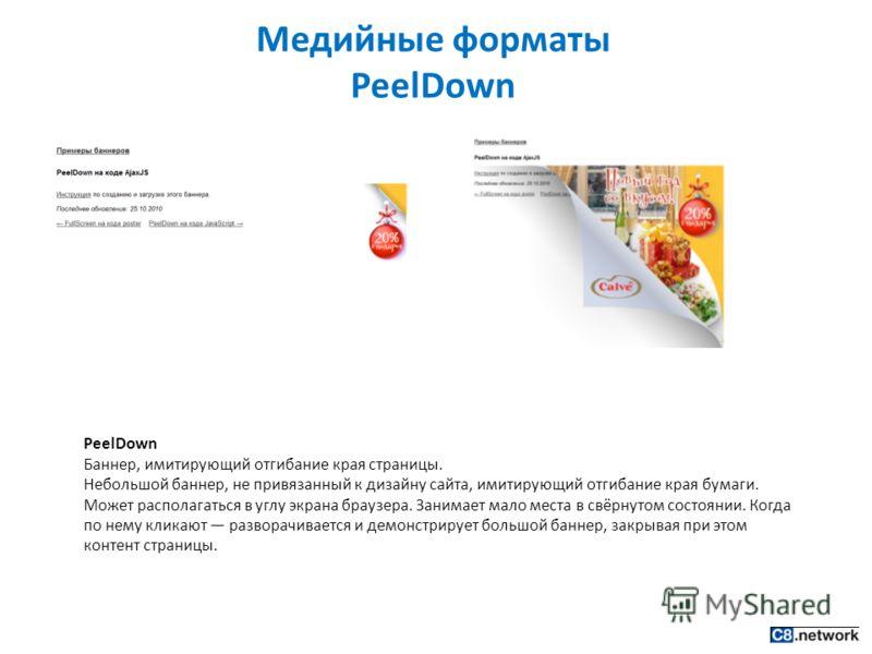 Медийные форматы PeelDown PeelDown Баннер, имитирующий отгибание края страницы. Небольшой баннер, не привязанный к дизайну сайта, имитирующий отгибание края бумаги. Может располагаться в углу экрана браузера. Занимает мало места в свёрнутом состоянии
