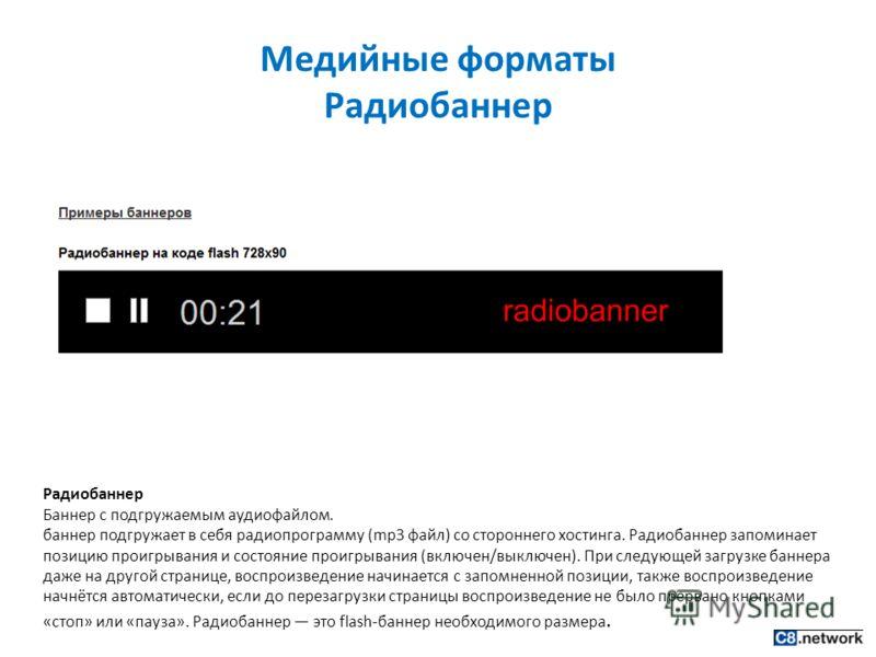 Медийные форматы Радиобаннер Радиобаннер Баннер с подгружаемым аудиофайлом. баннер подгружает в себя радиопрограмму (mp3 файл) со стороннего хостинга. Радиобаннер запоминает позицию проигрывания и состояние проигрывания (включен/выключен). При следую