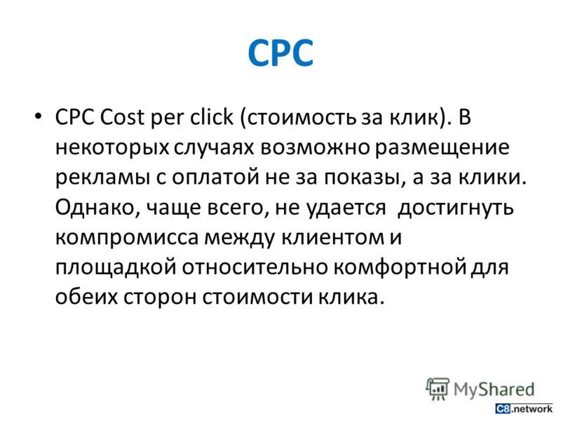 CPC CPC Cost per click (стоимость за клик). В некоторых случаях возможно размещение рекламы с оплатой не за показы, а за клики. Однако, чаще всего, не удается достигнуть компромисса между клиентом и площадкой относительно комфортной для обеих сторон