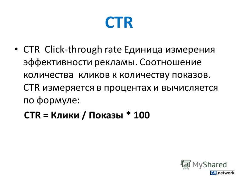 CTR CTR Click-through rate Единица измерения эффективности рекламы. Соотношение количества кликов к количеству показов. CTR измеряется в процентах и вычисляется по формуле: CTR = Клики / Показы * 100