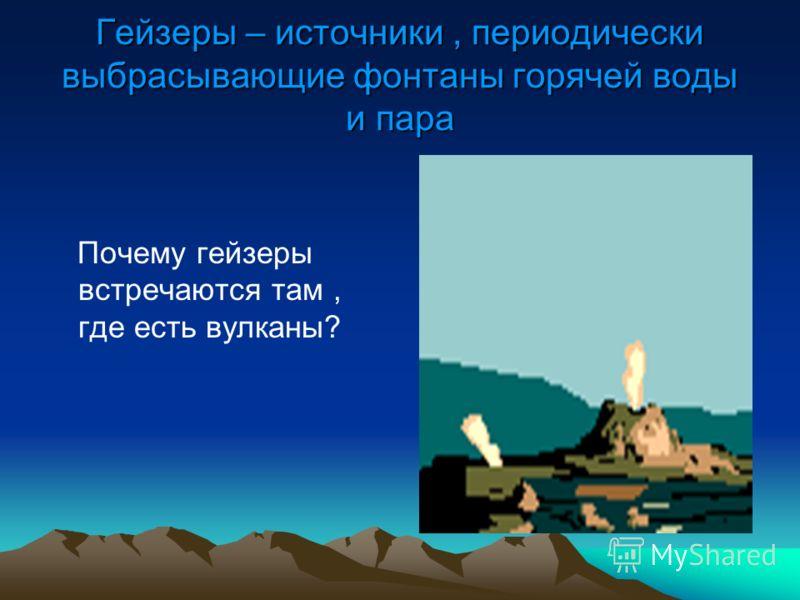 Гейзеры – источники, периодически выбрасывающие фонтаны горячей воды и пара Почему гейзеры встречаются там, где есть вулканы?