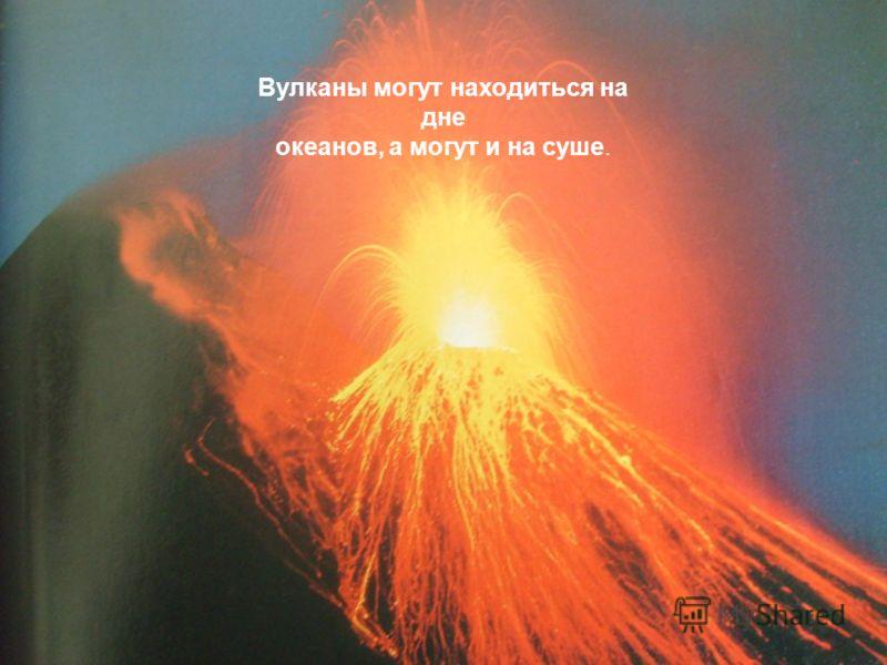 Вулканы могут находиться на дне океанов, а могут и на суше.