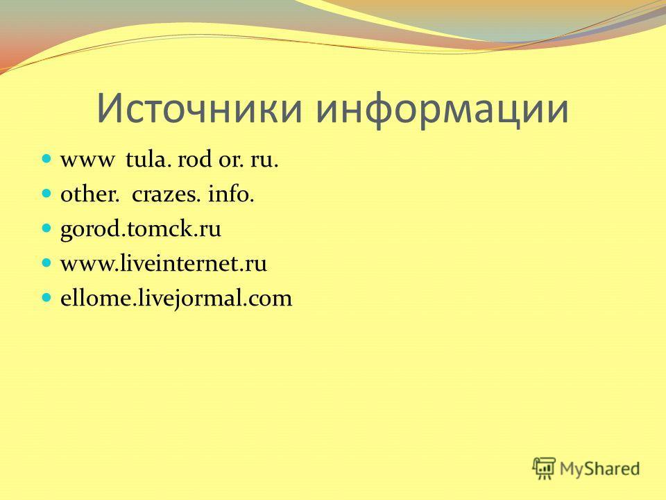 Источники информации www tula. rod or. ru. other. crazes. info. gorod.tomck.ru www.liveinternet.ru ellome.livejormal.com