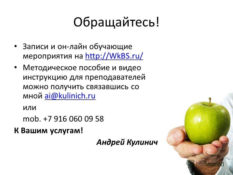 Обращайтесь! Записи и он-лайн обучающие мероприятия на http://WkBS.ru/http://WkBS.ru/ Методическое пособие и видео инструкцию для преподавателей можно получить связавшись со мной ai@kulinich.ruai@kulinich.ru или mob. +7 916 060 09 58 К Вашим услугам!