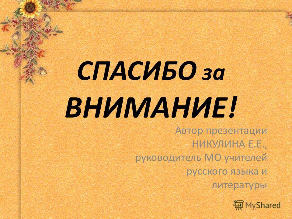 СПАСИБО за ВНИМАНИЕ! Автор презентации НИКУЛИНА Е.Е., руководитель МО учителей русского языка и литературы