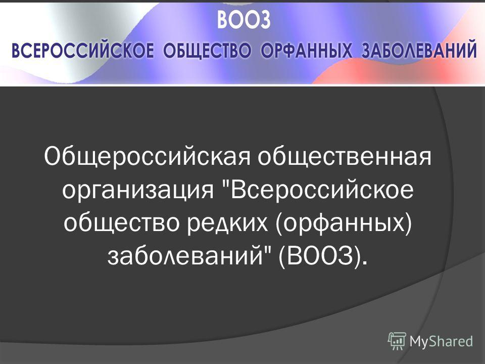 Общероссийская общественная организация Всероссийское общество редких (орфанных) заболеваний (ВООЗ).