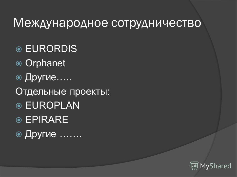 Международное сотрудничество EURORDIS Orphanet Другие….. Отдельные проекты: EUROPLAN EPIRARE Другие …….