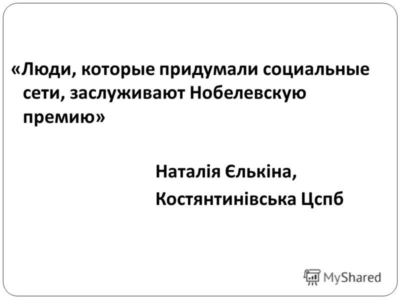 «Люди, которые придумали социальные сети, заслуживают Нобелевскую премию» Наталія Єлькіна, Костянтинівська Цспб