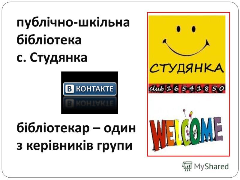 публічно - шкільна бібліотека с. Студянка бібліотекар – один з керівників групи