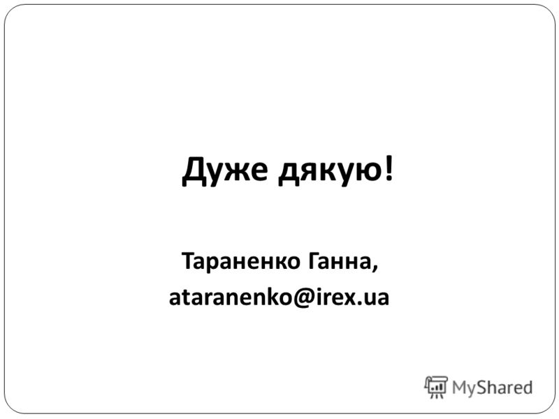 Дуже дякую! Тараненко Ганна, ataranenko@irex.ua