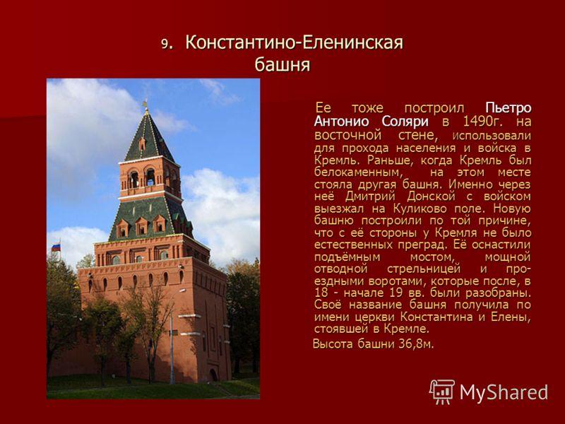 9. Константино-Еленинская башня Ее тоже построил Пьетро Антонио Соляри в 1490г. на восточной стене, И спользовали для прохода населения и войска в Кремль. Раньше, когда Кремль был белокаменным, на этом месте стояла другая башня. Именно через неё Дмит