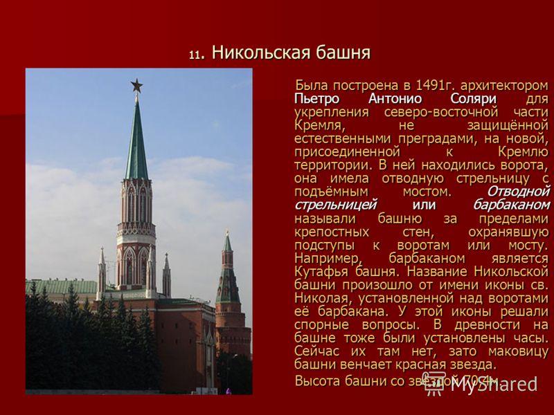 11. Никольская башня 11. Никольская башня Была построена в 1491г. архитектором Пьетро Антонио Соляри для укрепления северо-восточной части Кремля, не защищённой естественными преградами, на новой, присоединенной к Кремлю территории. В ней находились
