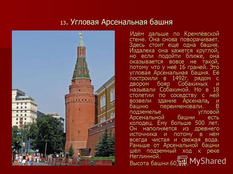 13. Угловая Арсенальная башня Идём дальше по Кремлёвской стене. Она снова поворачивает. Здесь стоит ещё одна башня. Издалека она кажется круглой, но если подойти ближе, она оказывается вовсе не такой, потому что у неё 16 граней. Это угловая Арсенальн