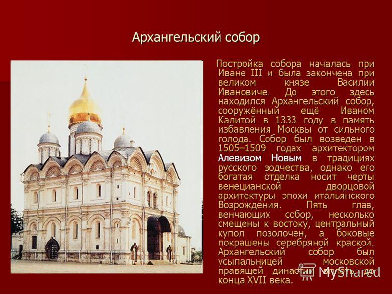 Архангельский собор Постройка собора началась при Иване III и была закончена при великом князе Василии Ивановиче. До этого здесь находился Архангельский собор, сооружённый ещё Иваном Калитой в 1333 году в память избавления Москвы от сильного голода.
