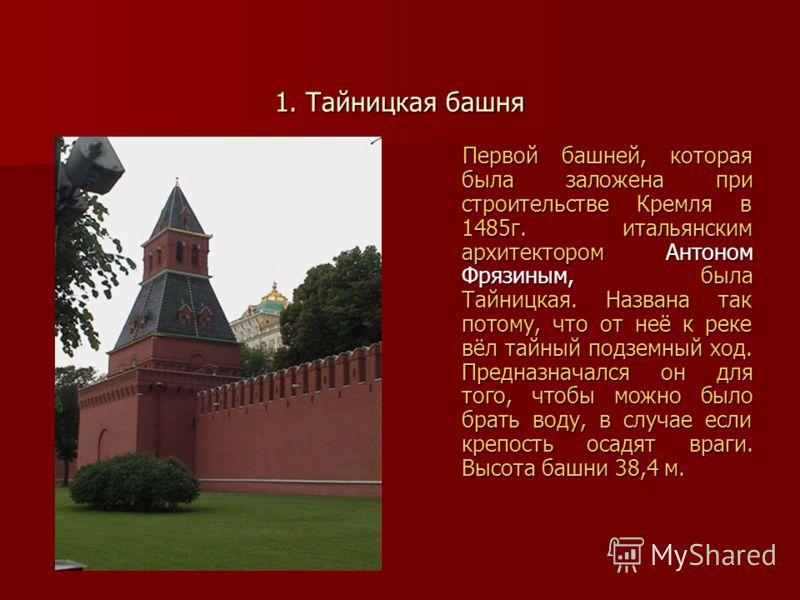 1. Тайницкая башня Первой башней, которая была заложена при строительстве Кремля в 1485г. итальянским архитектором Антоном Фрязиным, была Тайницкая. Названа так потому, что от неё к реке вёл тайный подземный ход. Предназначался он для того, чтобы мож