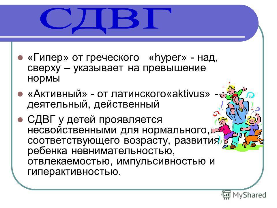 «Гипер» от греческого «hyper» - над, сверху – указывает на превышение нормы «Активный» - от латинского«aktivus» - деятельный, действенный СДВГ у детей проявляется несвойственными для нормального, соответствующего возрасту, развития ребенка невнимател
