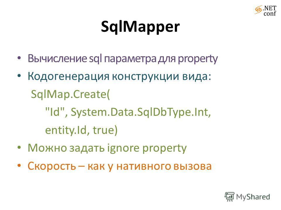 SqlMapper Вычисление sql параметра для property Кодогенерация конструкции вида: SqlMap.Create( Id, System.Data.SqlDbType.Int, entity.Id, true) Можно задать ignore property Скорость – как у нативного вызова