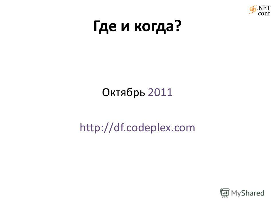 Где и когда? Октябрь 2011 http://df.codeplex.com