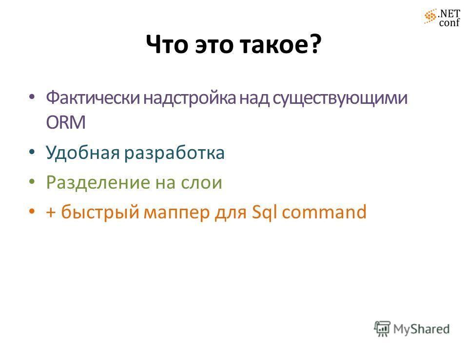 Что это такое? Фактически надстройка над существующими ORM Удобная разработка Разделение на слои + быстрый маппер для Sql command